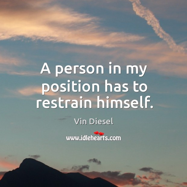 A person in my position has to restrain himself. Image