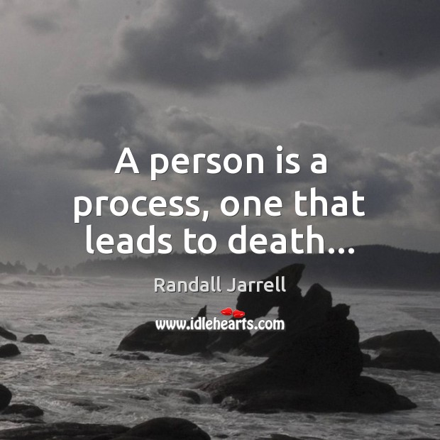 A person is a process, one that leads to death… Randall Jarrell Picture Quote