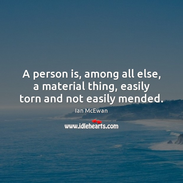 Image, A person is, among all else, a material thing, easily torn and not easily mended.
