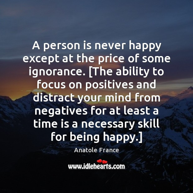 A person is never happy except at the price of some ignorance. [ Anatole France Picture Quote