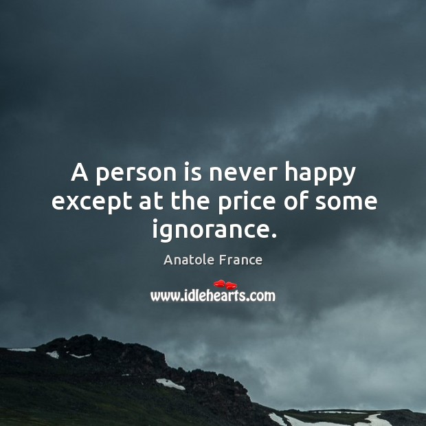 Image, A person is never happy except at the price of some ignorance.
