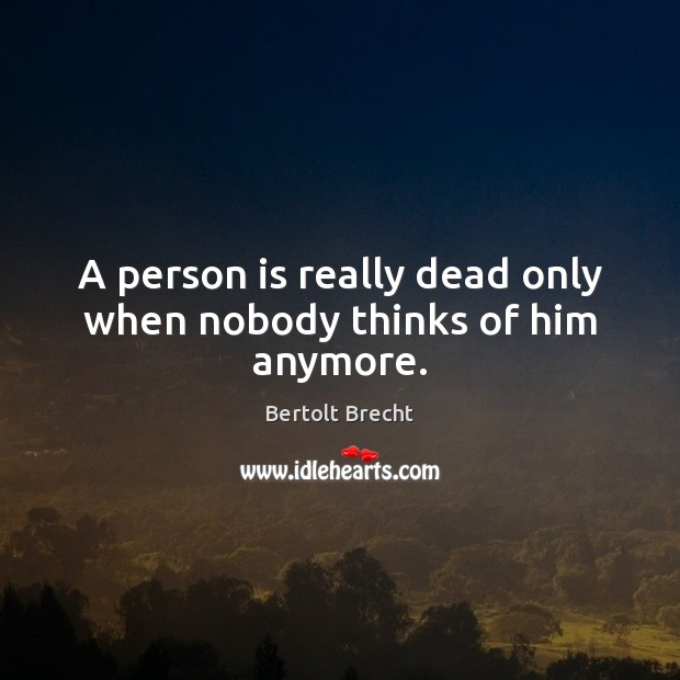 A person is really dead only when nobody thinks of him anymore. Bertolt Brecht Picture Quote