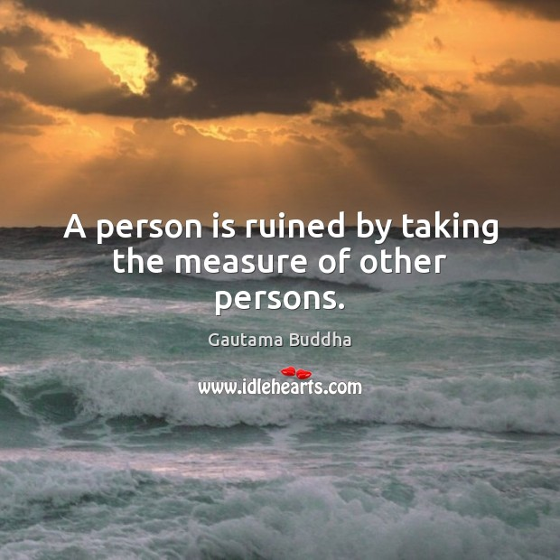 Image, A person is ruined by taking the measure of other persons.