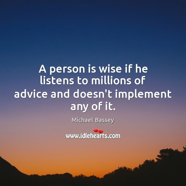 Image, A person is wise if he listens to millions of advice and doesn't implement any of it.