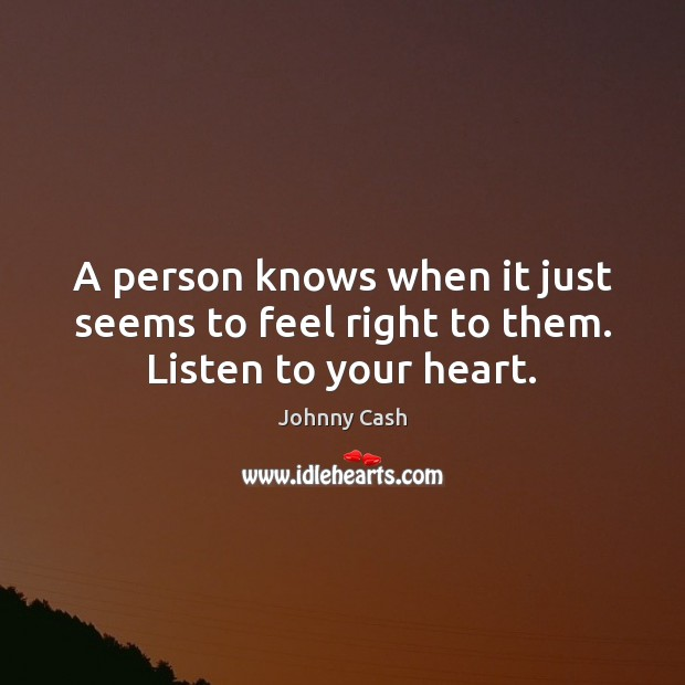 A person knows when it just seems to feel right to them. Listen to your heart. Johnny Cash Picture Quote