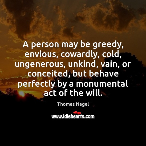 A person may be greedy, envious, cowardly, cold, ungenerous, unkind, vain, or Image