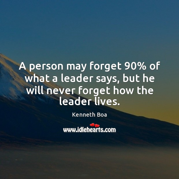 A person may forget 90% of what a leader says, but he will Image