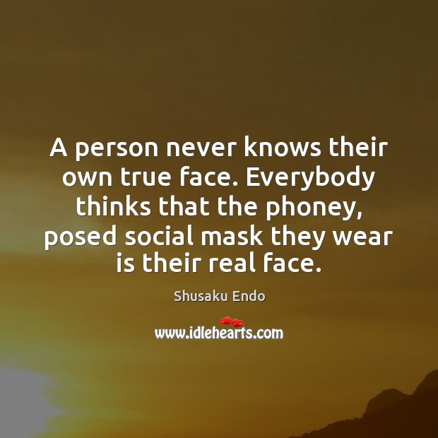 A person never knows their own true face. Everybody thinks that the Image