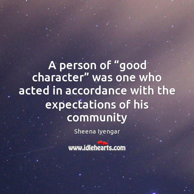 "A person of ""good character"" was one who acted in accordance with Sheena Iyengar Picture Quote"