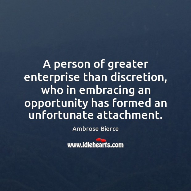 Image, A person of greater enterprise than discretion, who in embracing an opportunity