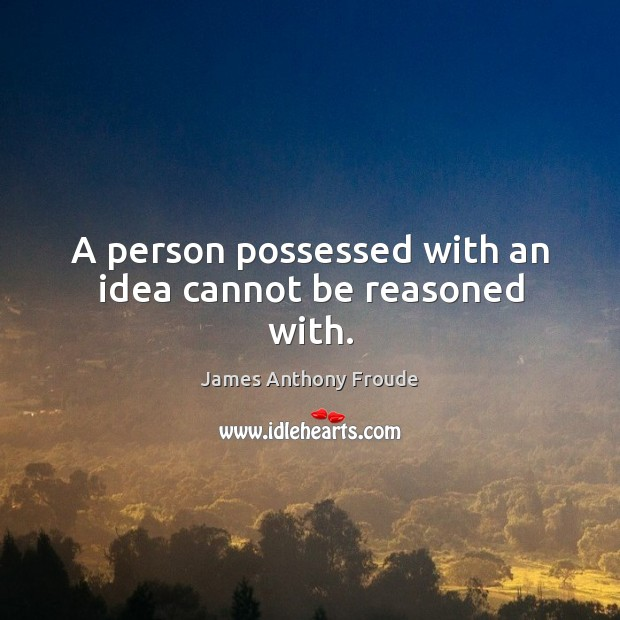 A person possessed with an idea cannot be reasoned with. Image