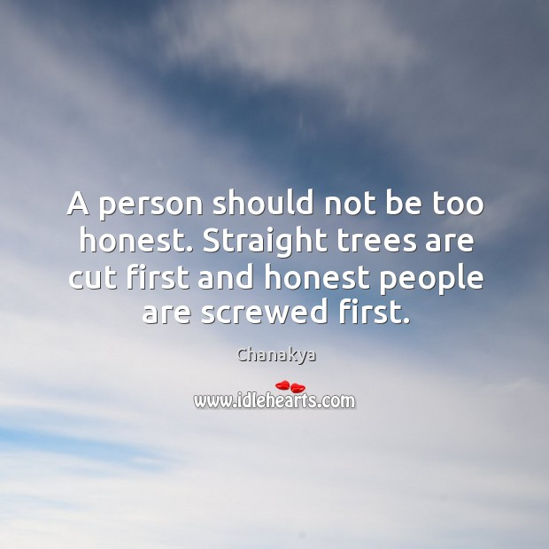 Image, A person should not be too honest. Straight trees are cut first and honest people are screwed first.