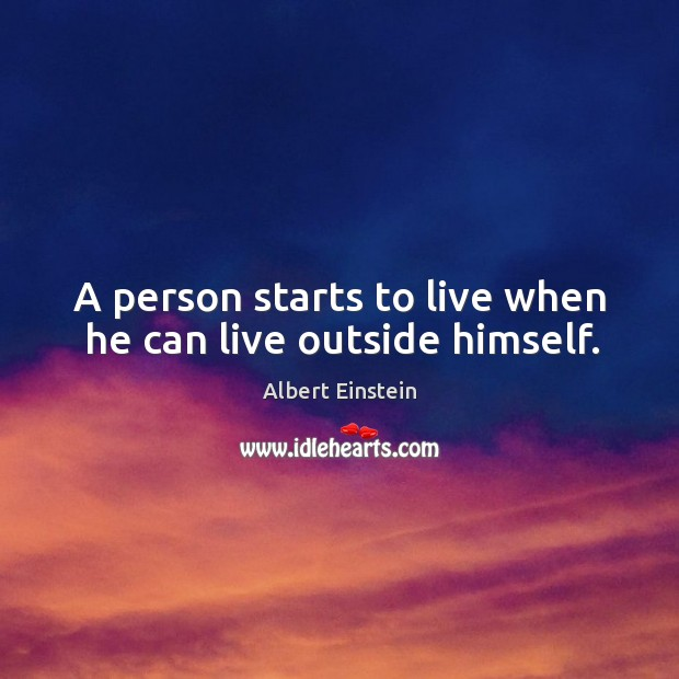 Image about A person starts to live when he can live outside himself.