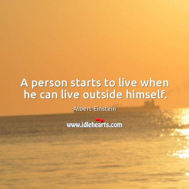 Image, A person starts to live when he can live outside himself.