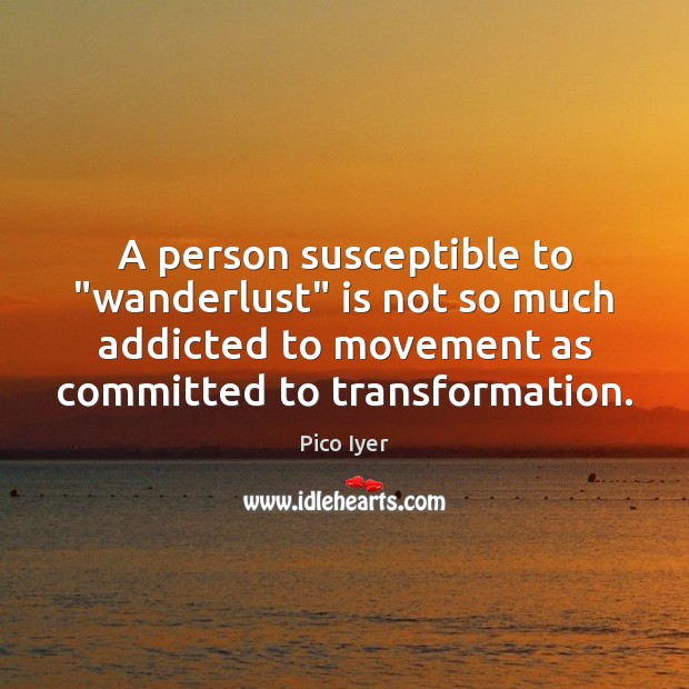 """A person susceptible to """"wanderlust"""" is not so much addicted to movement Pico Iyer Picture Quote"""