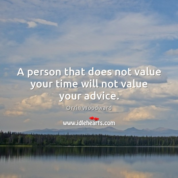 A person that does not value your time will not value your advice. Image