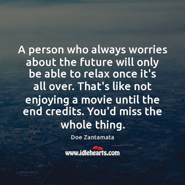 A person who always worries about the future, would miss the whole thing. Doe Zantamata Picture Quote