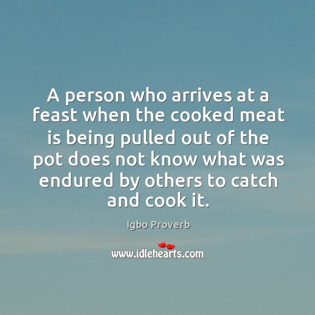 A person who arrives at a feast does not know what was endured by others Igbo Proverbs Image