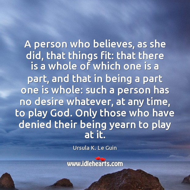 A person who believes, as she did, that things fit: that there Ursula K. Le Guin Picture Quote