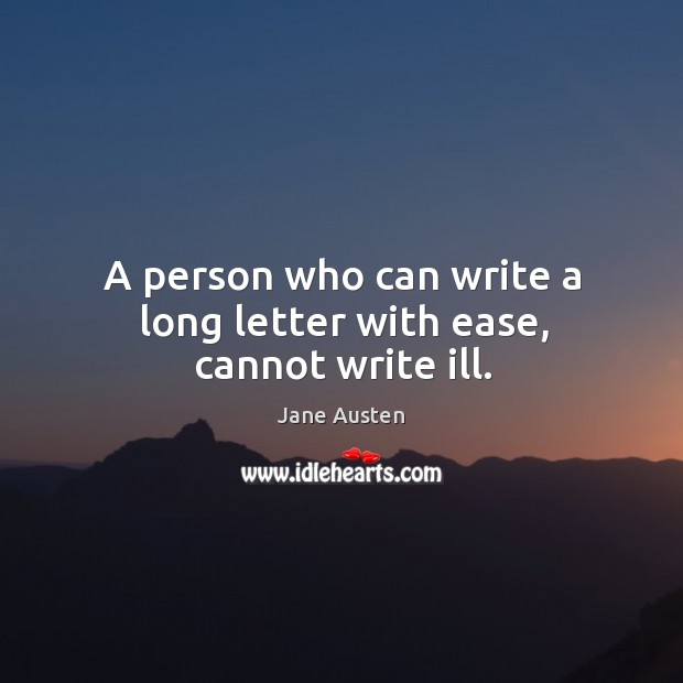 A person who can write a long letter with ease, cannot write ill. Image