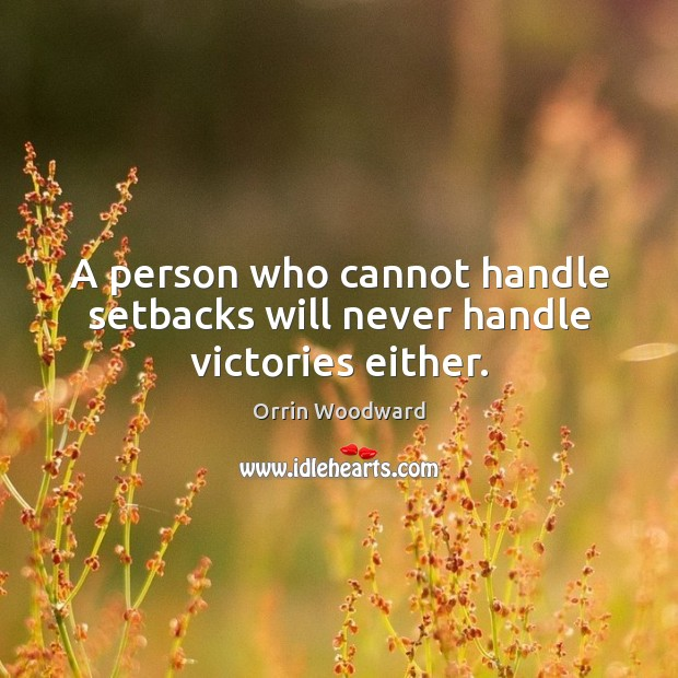 Image, A person who cannot handle setbacks will never handle victories either.
