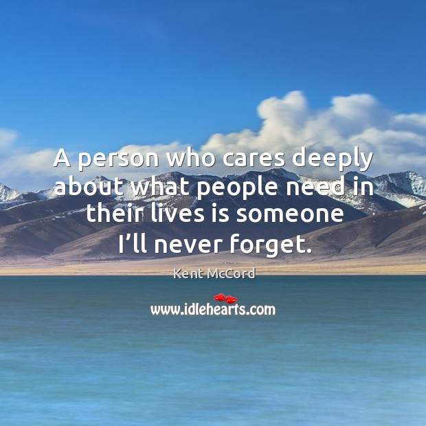 A person who cares deeply about what people need in their lives is someone I'll never forget. Image