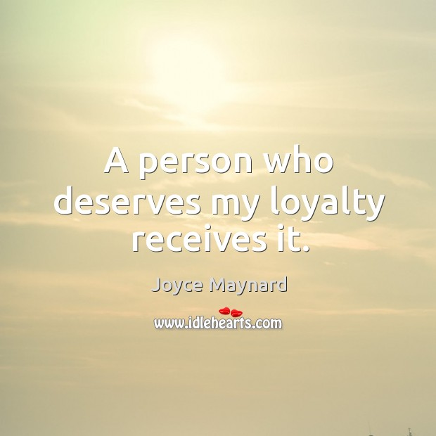 A person who deserves my loyalty receives it. Joyce Maynard Picture Quote