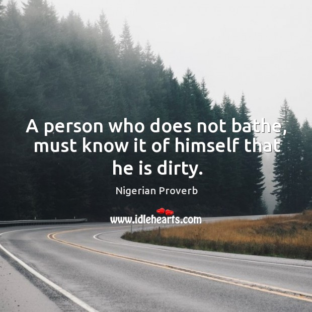 Image, A person who does not bathe, must know it of himself that he is dirty.