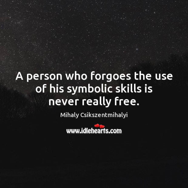 A person who forgoes the use of his symbolic skills is never really free. Mihaly Csikszentmihalyi Picture Quote