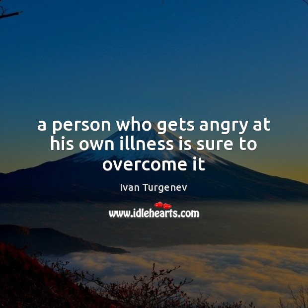 A person who gets angry at his own illness is sure to overcome it Image