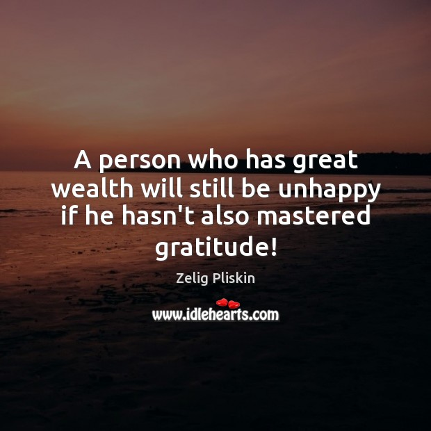 Image, A person who has great wealth will still be unhappy if he hasn't also mastered gratitude!