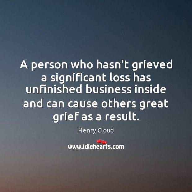 A person who hasn't grieved a significant loss has unfinished business inside Henry Cloud Picture Quote