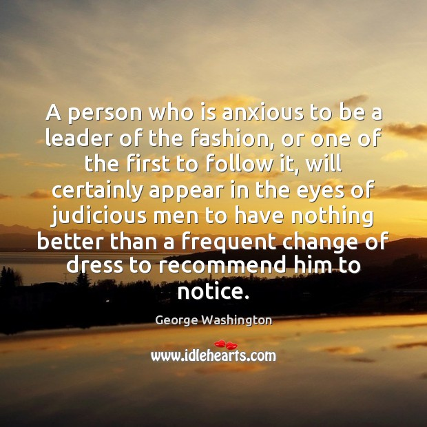 A person who is anxious to be a leader of the fashion, George Washington Picture Quote