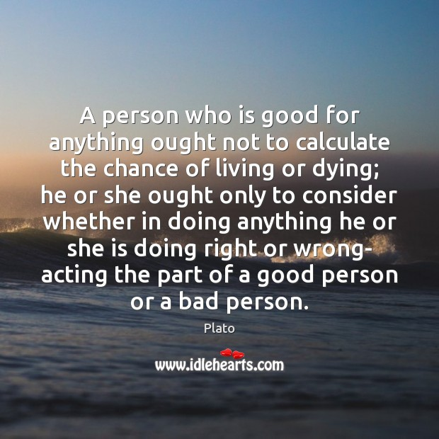 A person who is good for anything ought not to calculate the Plato Picture Quote