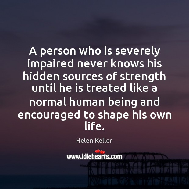 A person who is severely impaired never knows his hidden sources of Helen Keller Picture Quote