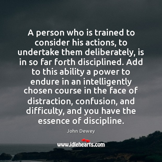 A person who is trained to consider his actions, to undertake them John Dewey Picture Quote