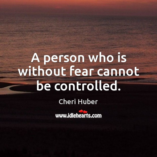 Image, A person who is without fear cannot be controlled.