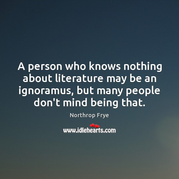 A person who knows nothing about literature may be an ignoramus, but Northrop Frye Picture Quote