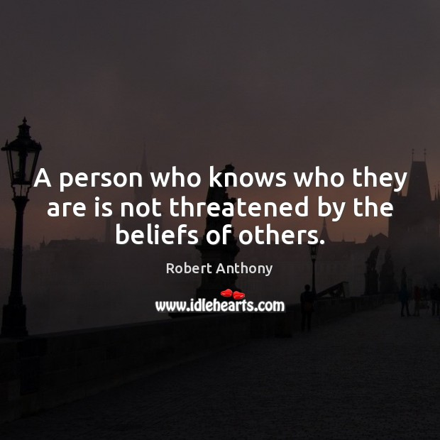A person who knows who they are is not threatened by the beliefs of others. Robert Anthony Picture Quote