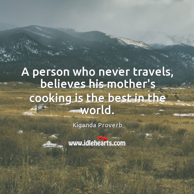 A person who never travels, believes his mother's cooking is the best in the world. Kiganda Proverbs Image