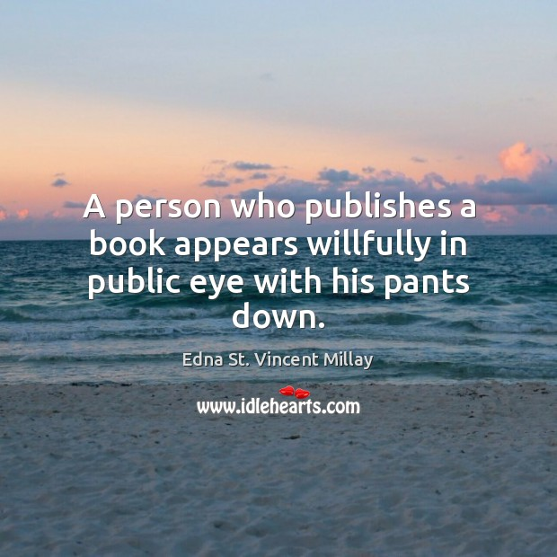 A person who publishes a book appears willfully in public eye with his pants down. Edna St. Vincent Millay Picture Quote