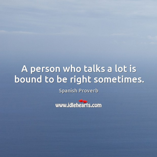 A person who talks a lot is bound to be right sometimes. Image