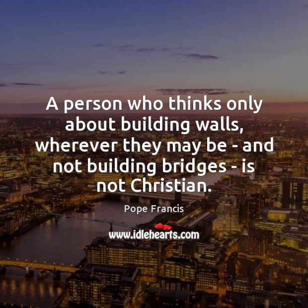 A person who thinks only about building walls, wherever they may be Pope Francis Picture Quote