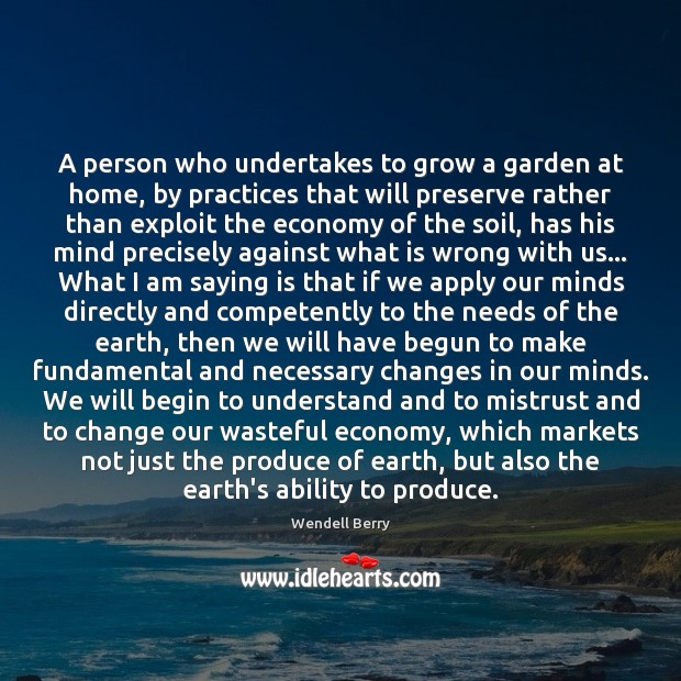 A person who undertakes to grow a garden at home, by practices Wendell Berry Picture Quote