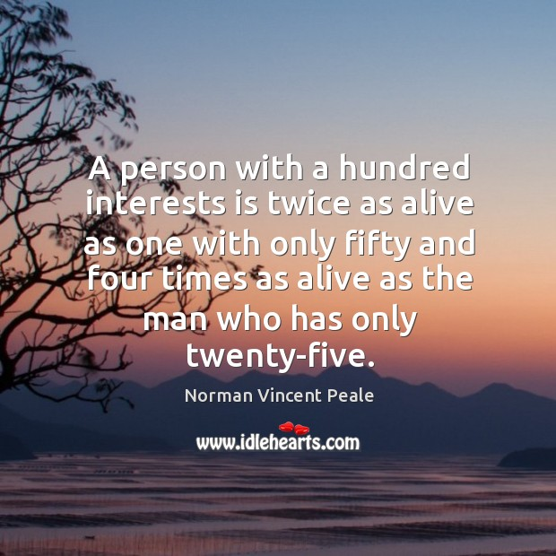 A person with a hundred interests is twice as alive as one with only fifty Image