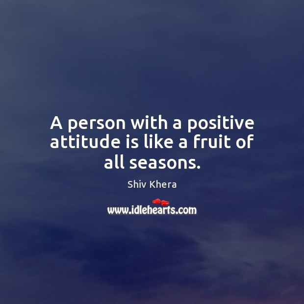 A person with a positive attitude is like a fruit of all seasons. Shiv Khera Picture Quote