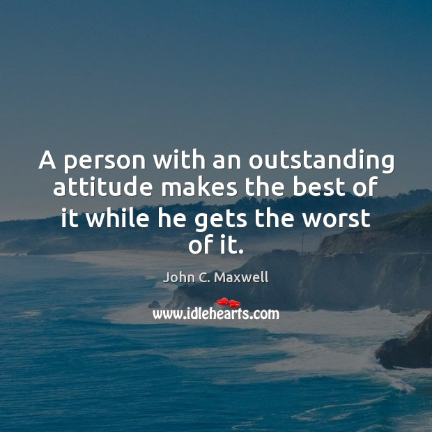 Image, A person with an outstanding attitude makes the best of it while he gets the worst of it.