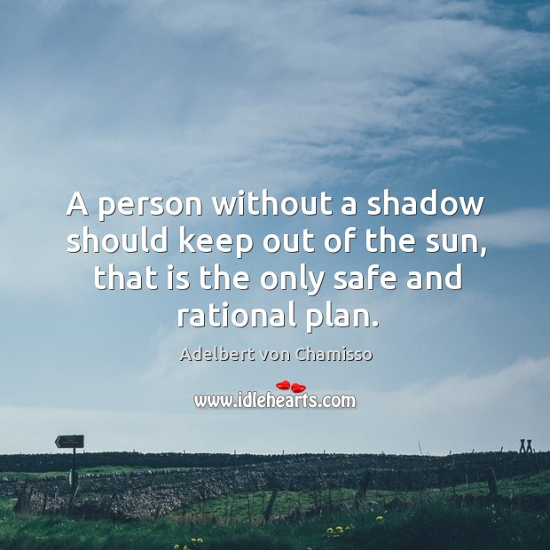 A person without a shadow should keep out of the sun, that is the only safe and rational plan. Image