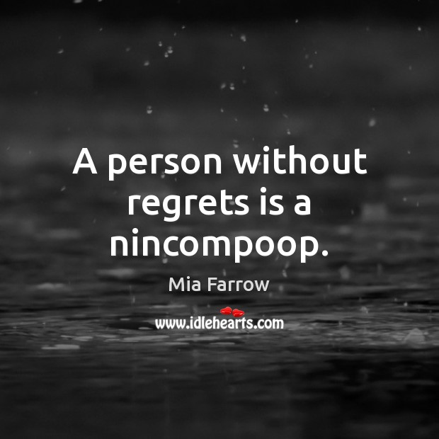 A person without regrets is a nincompoop. Image