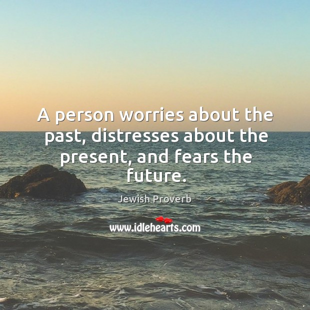 A person worries about the past, distresses about the present Jewish Proverbs Image